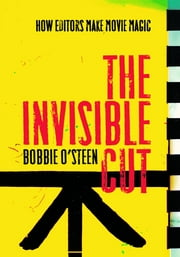 The Invisible Cut: How Editors Make Movie Magic ebook by Bobbie O'Steen