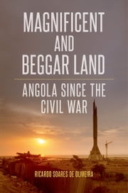 Magnificent and Beggar Land: Angola Since the Civil War ebook by Ricardo Soares de Oliveira