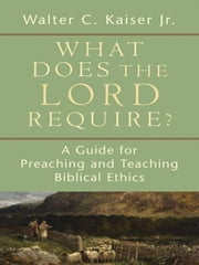 What Does the Lord Require? - A Guide for Preaching and Teaching Biblical Ethics ebook by Walter C. Jr. Kaiser