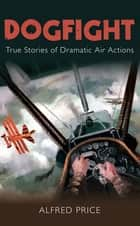 Dogfight - True Stories of Dramatic Air Actions ebook by Dr Alfred Price