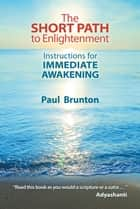 The Short Path to Enlightenment - Instructions for Immediate Awakening ebook by Paul Brunton, Mark Scorelle, Jeff Cox