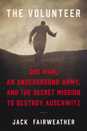 The Volunteer - One Man, an Underground Army, and the Secret Mission to Destroy Auschwitz ebook by Jack Fairweather
