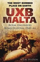 UXB Malta: Royal Engineers Bomb Disposal 1940-44 - The Most Bombed Place on Earth ebook by