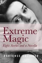 Extreme Magic - Eight Stories and a Novella ebook by Hortense Calisher