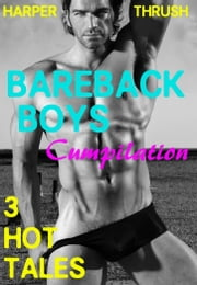 Bareback Boys Cumpilation: 3 Hot Tales [Gay Erotica] ebook by Harper Thrush