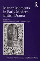 Marian Moments in Early Modern British Drama ebook by Lisa Hopkins, Regina Buccola