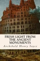 Fresh Light from the Ancient Monuments ebook by Archibald Henry Sayce