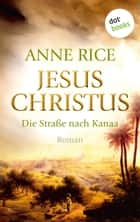 Jesus Christus: Die Straße nach Kanaa - Roman ebook by Anne Rice