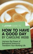 A Joosr Guide to... How to Have a Good Day by Caroline Webb: Harness the Power of Behavioral Science to Transform Your Working Life ebook by Joosr