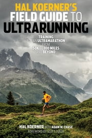 Hal Koerner's Field Guide to Ultrarunning - Training for an Ultramarathon, from 50K to 100 Miles and Beyond ebook by Hal Koerner,Adam W. Chase