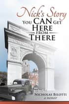 Nick'S Story - You Can Get Here from There ebook by Nicholas Bilotti