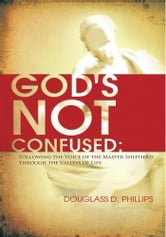 God's Not Confused - Following the Voice of the Master Shepherd through the Valleys of Life ebook by Douglass D. Phillips