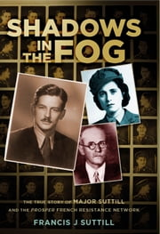 Shadows in the Fog - The True Story of Major Suttill and the Prosper French Resistance Network ebook by Francis J Suttill