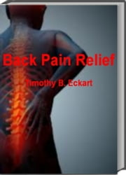 Back Pain Relief - Eliminate Back Pain For Good With This Renowned Book That Helps You Conquer Acute Edema, Back Pain Multiple Sclerosis, Back Fractures, How to Help Back Pain, Tendons ebook by Timothy B. Eckart