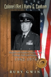 Colonel (Ret.) Harry G. Canham - Humble and Gentle in Victory Pilot's Courage, Faith and Patriotism 1942-1974 ebook by Ruby Gwin