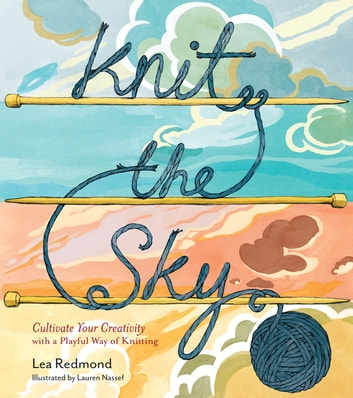 Knit the Sky - Cultivate Your Creativity with a Playful Way of Knitting ebook by Lea Redmond