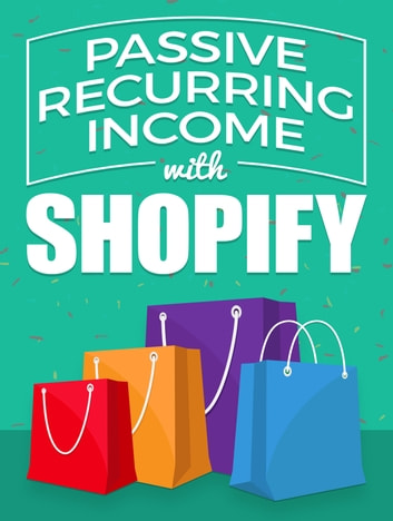Passive Recurring Income with Shopify ebook by Anonymous