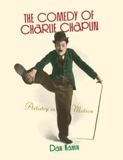 The Comedy of Charlie Chaplin - Artistry in Motion ebook by Dan Kamin,Scott Eyman