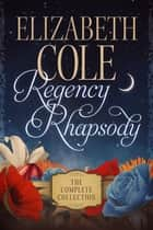 Regency Rhapsody - The Complete Collection ebook by Elizabeth Cole