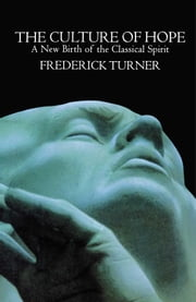 Culture of Hope - A New Birth of the Classical Spirit ebook by Frederick Turner