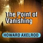 The Point of Vanishing - A Memoir of Two Years in Solitude audiobook by Howard Axelrod, Howard Axelrod