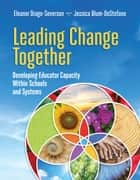 Leading Change Together - Developing Educator Capacity Within Schools and Systems ebook by Eleanor Drago-Severson, Jessica Blum-DeStefano