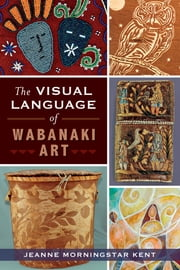 The Visual Language of Wabanaki Art ebook by Jeanne Morningstar Kent