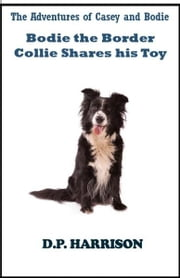 Bodie the Border Collie Shares His Toy ebook by D. P. Harrison
