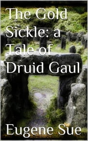 The Gold Sickle: a Tale of Druid Gaul ebook by Eugène Sue