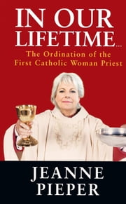 In Our Lifetime… - The Ordination of the First Catholic Woman Priest ebook by Jeanne Pieper