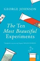 The Ten Most Beautiful Experiments ebook by George Johnson