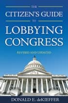 The Citizen's Guide to Lobbying Congress ebook by Donald E. deKieffer
