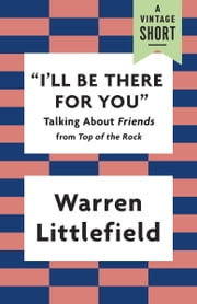 """I'll Be There for You"" - Talking About Friends ebook by Warren Littlefield"