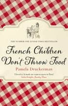 French Children Don't Throw Food - The hilarious NO. 1 SUNDAY TIMES BESTSELLER changing parents' lives ebook by