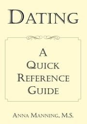 Dating: A Quick Reference Guide ebook by Anna Manning M.S.