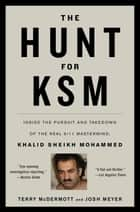 The Hunt for KSM - Inside the Pursuit and Takedown of the Real 9/11 Mastermind, Khalid Sheikh Mohammed ebook by Terry McDermott, Josh Meyer