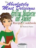 The Absolutely Most Delicious Grilling, Barbecue and Smoker Recipes Cookbook ebook by Madison Parker