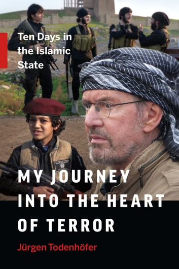 My Journey into the Heart of Terror - Ten Days in the Islamic State ebook by Jürgen Todenhöfer