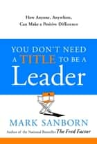 You Don't Need a Title to Be a Leader ebook by Mark Sanborn