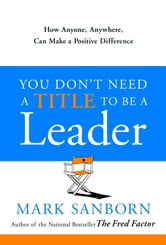 You Don't Need a Title to Be a Leader - How Anyone, Anywhere, Can Make a Positive Difference ebook by Mark Sanborn