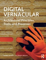 Digital Vernacular - Architectural Principles, Tools, and Processes ebook by James Stevens,Ralph Nelson