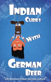 Indian Curry with German Beer - Life Between Indian-German Culture ebook by Dr.G