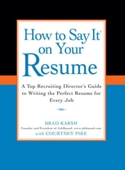 How to Say It on Your Resume - A Top Recruiting Director's Guide to Writing the Perfect Resume for Every Job ebook by Brad Karsh, Courtney Pike