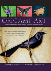 Origami Art - 15 Exquisite Folded Paper Designs from the Origamido Studio: Intermediate and Advanced Projects: Origami Book with 15 Projects ebook by Richard L. Alexander, Michael G. Lafosse
