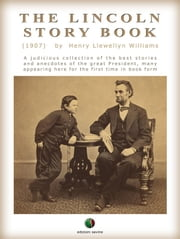 THE LINCOLN STORY BOOK: A judicious collection of the best stories and anecdotes of the great President, many appearing here for the first time in book form ebook by Henry L. Williams