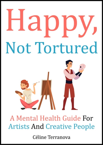 Happy, Not Tortured - A Mental Health Guide For Artists And Creative People ebook by Céline Terranova