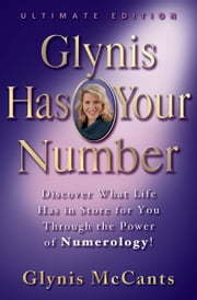 Glynis Has Your Number - Discover What Life Has in Store for You Through the Power of Numerology! ebook by Glynis McCants