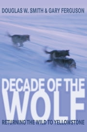 Decade of the Wolf - Returning the Wild to Yellowstone ebook by Douglas Smith,Gary Ferguson
