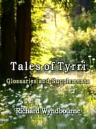 Tales of Tyrri Glossaries and Supplementa ebook by Richard Wyndbourne