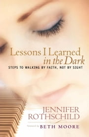 Lessons I Learned in the Dark - Steps to Walking by Faith, Not by Sight ebook by Jennifer Rothschild